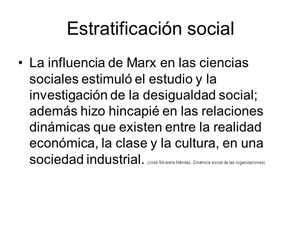 Estratificación social La influencia de Marx en las ciencias sociales estimuló el estudio y la investigación de la desigualdad social; además hizo hincapié en las relaciones dinámicas que existen entre la realidad económica, la clase y la cultura, en una sociedad industrial.