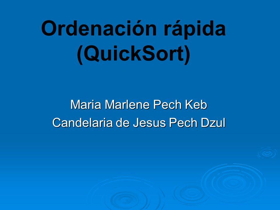 Ordenación rápida (QuickSort) Maria Marlene Pech Keb Candelaria de Jesus Pech Dzul