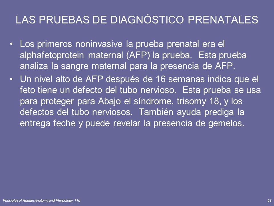 Principles of Human Anatomy and Physiology, 11e63 LAS PRUEBAS DE DIAGNÓSTICO PRENATALES Los primeros noninvasive la prueba prenatal era el alphafetoprotein maternal (AFP) la prueba.
