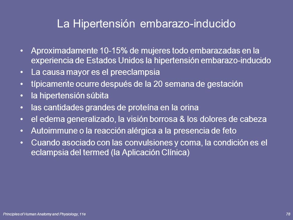 Principles of Human Anatomy and Physiology, 11e78 La Hipertensión embarazo-inducido Aproximadamente 10-15% de mujeres todo embarazadas en la experiencia de Estados Unidos la hipertensión embarazo-inducido La causa mayor es el preeclampsia típicamente ocurre después de la 20 semana de gestación la hipertensión súbita las cantidades grandes de proteína en la orina el edema generalizado, la visión borrosa & los dolores de cabeza Autoimmune o la reacción alérgica a la presencia de feto Cuando asociado con las convulsiones y coma, la condición es el eclampsia del termed (la Aplicación Clínica)