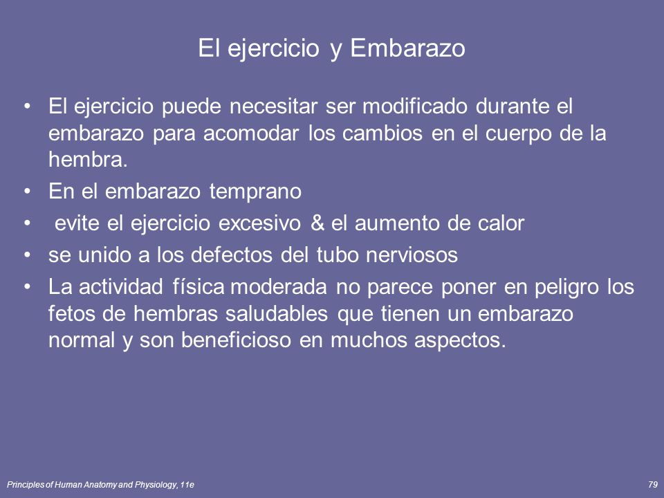 Principles of Human Anatomy and Physiology, 11e79 El ejercicio y Embarazo El ejercicio puede necesitar ser modificado durante el embarazo para acomodar los cambios en el cuerpo de la hembra.