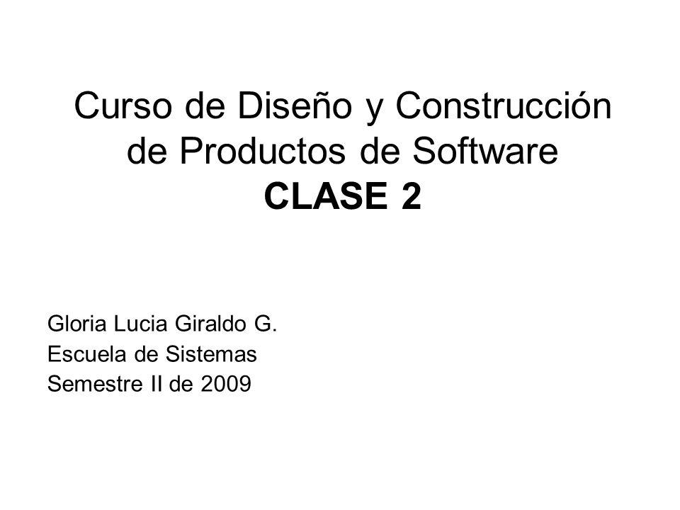 Gloria Lucia Giraldo G. Escuela de Sistemas Semestre II de 2009 Curso de Diseño y Construcción de Productos de Software CLASE 2