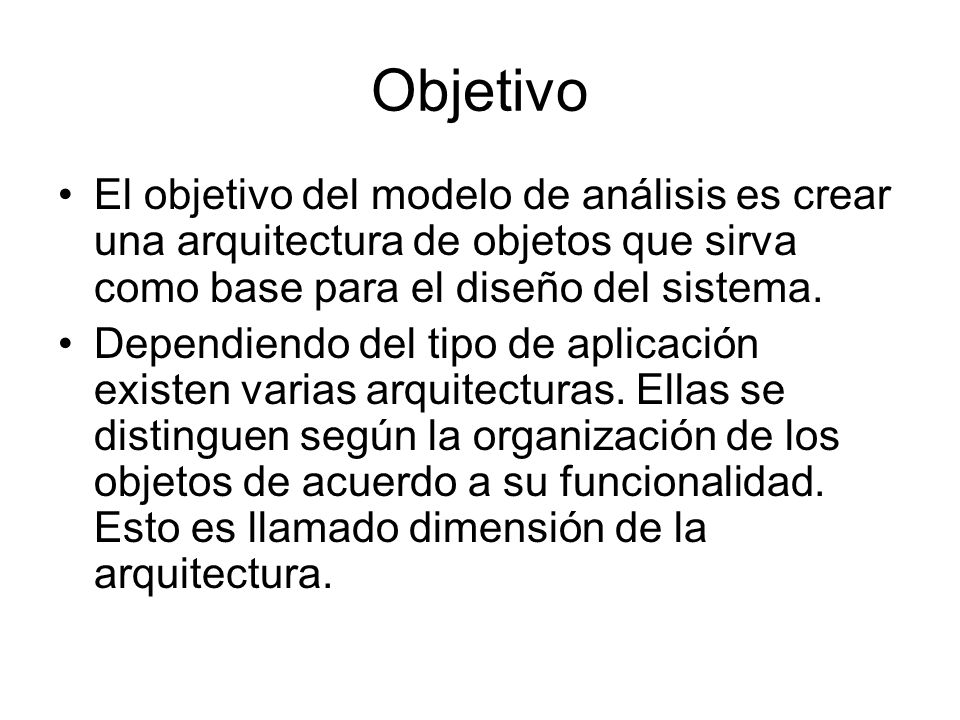 Objetivo El objetivo del modelo de análisis es crear una arquitectura de objetos que sirva como base para el diseño del sistema. Dependiendo del tipo