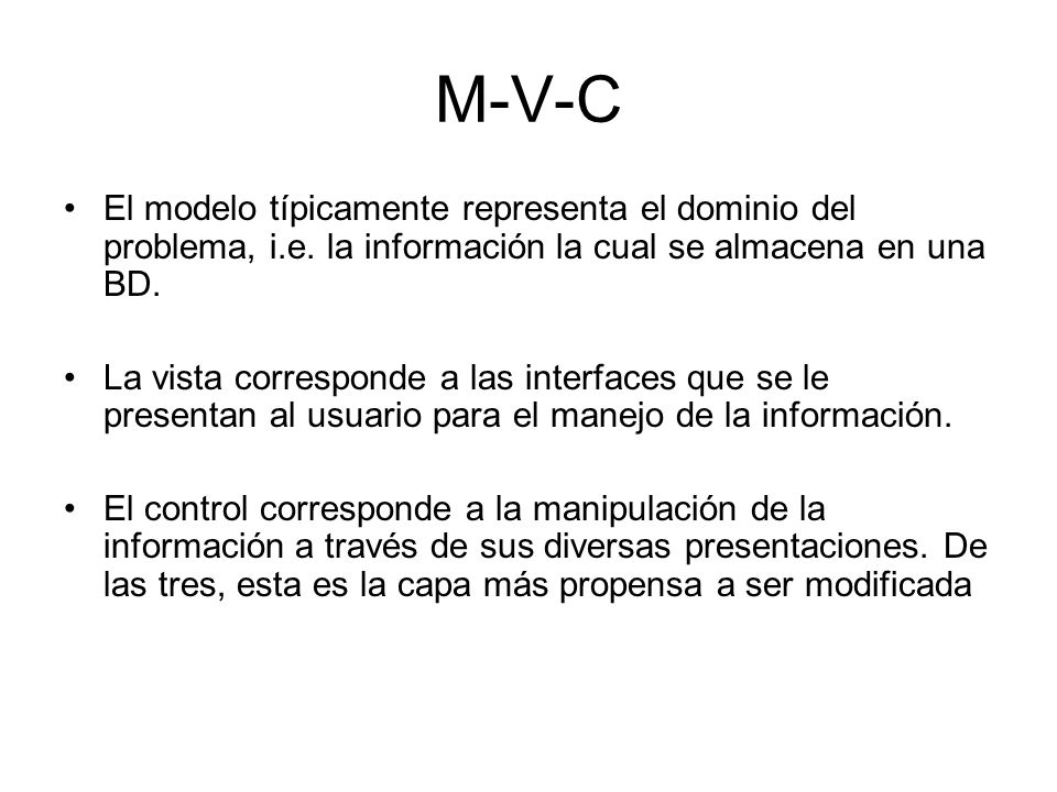 M-V-C El modelo típicamente representa el dominio del problema, i.e. la información la cual se almacena en una BD. La vista corresponde a las interfac