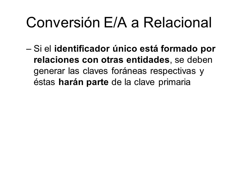 Conversión E/A a Relacional Diseño de Arco explícito: –Una CF por cada asociación incluida en el arco –Se debe utilizar cuando las claves foráneas tienen diferentes dominios (formatos).