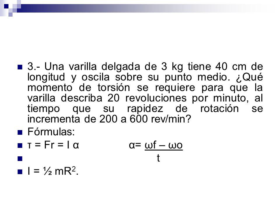 3.- Una varilla delgada de 3 kg tiene 40 cm de longitud y oscila sobre su punto medio. ¿Qué momento de torsión se requiere para que la varilla describ