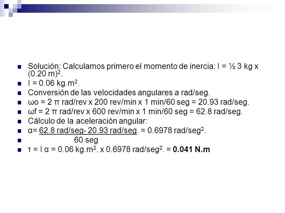 Solución: Calculamos primero el momento de inercia: I = ½ 3 kg x (0.20 m) 2. I = 0.06 kg.m 2. Conversión de las velocidades angulares a rad/seg. ωo =