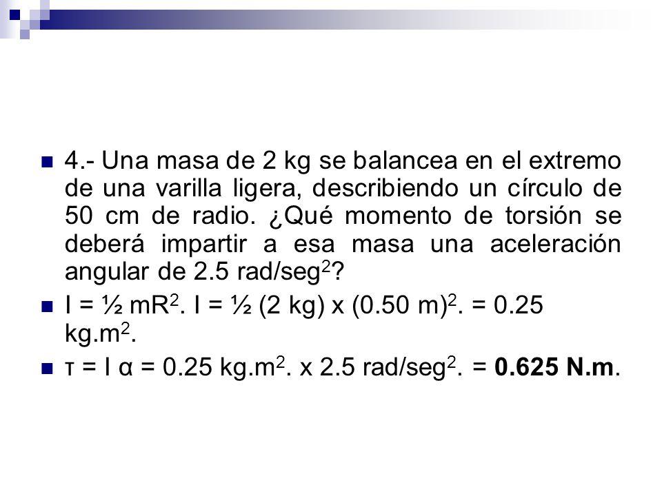 4.- Una masa de 2 kg se balancea en el extremo de una varilla ligera, describiendo un círculo de 50 cm de radio. ¿Qué momento de torsión se deberá imp