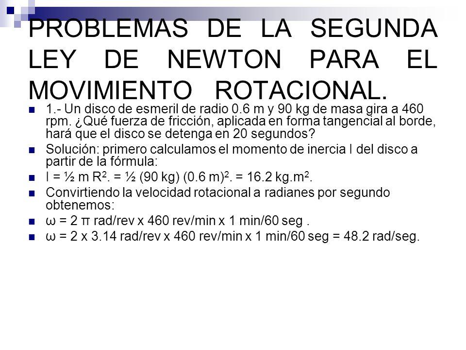 PROBLEMAS DE LA SEGUNDA LEY DE NEWTON PARA EL MOVIMIENTO ROTACIONAL. 1.- Un disco de esmeril de radio 0.6 m y 90 kg de masa gira a 460 rpm. ¿Qué fuerz