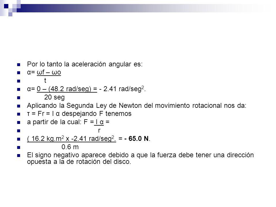 Por lo tanto la aceleración angular es: α= ωf – ωo t α= 0 – (48.2 rad/seg) = - 2.41 rad/seg 2. 20 seg Aplicando la Segunda Ley de Newton del movimient