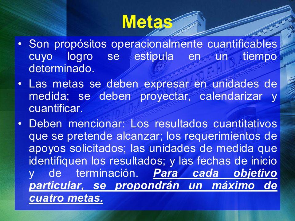 Metas Son propósitos operacionalmente cuantificables cuyo logro se estipula en un tiempo determinado. Las metas se deben expresar en unidades de medid