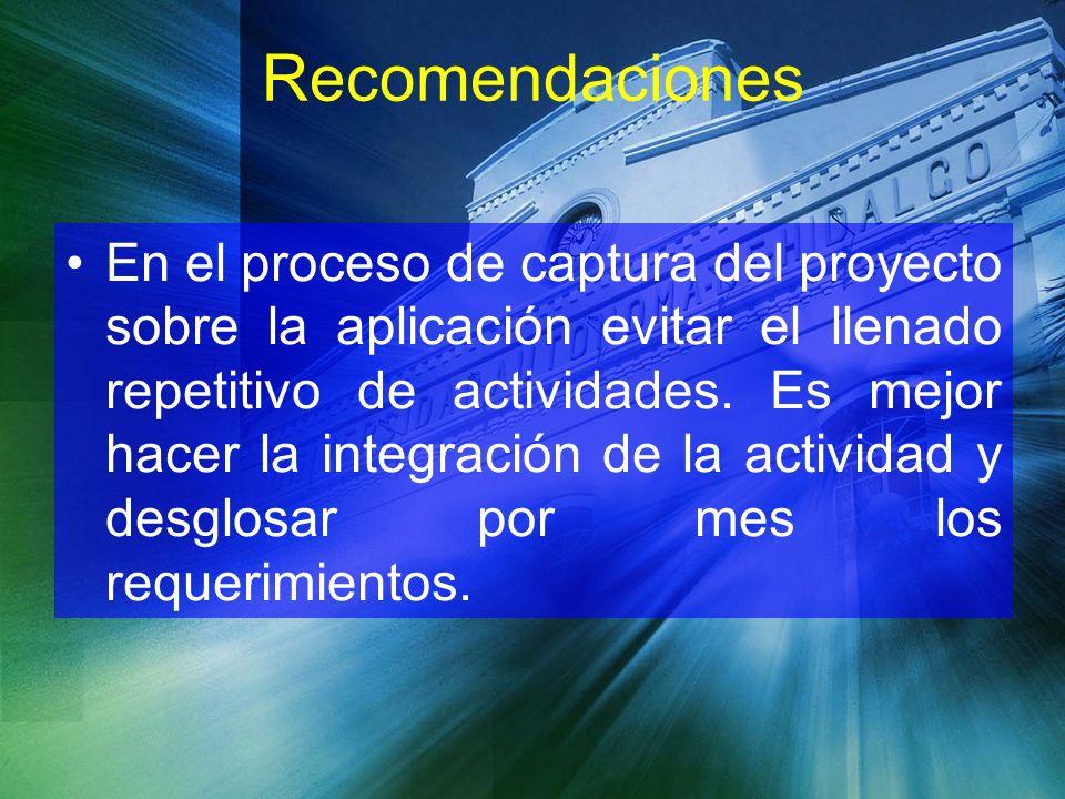 Recomendaciones En el proceso de captura del proyecto sobre la aplicación evitar el llenado repetitivo de actividades. Es mejor hacer la integración d