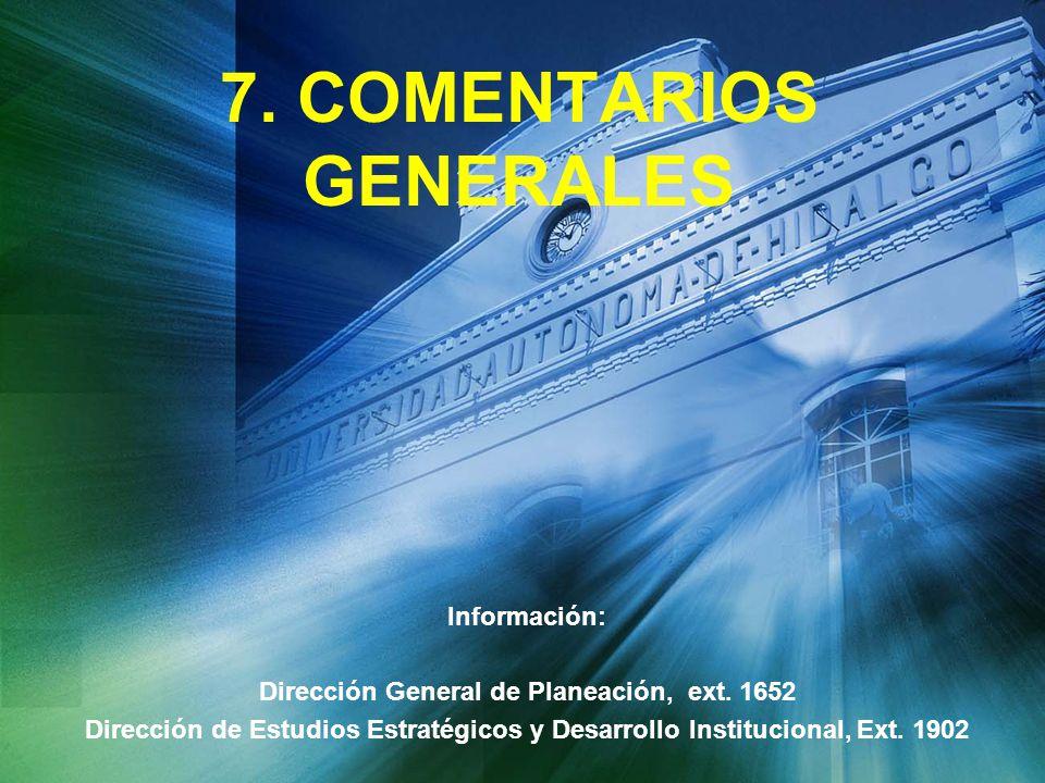 7. COMENTARIOS GENERALES Información: Dirección General de Planeación, ext. 1652 Dirección de Estudios Estratégicos y Desarrollo Institucional, Ext. 1
