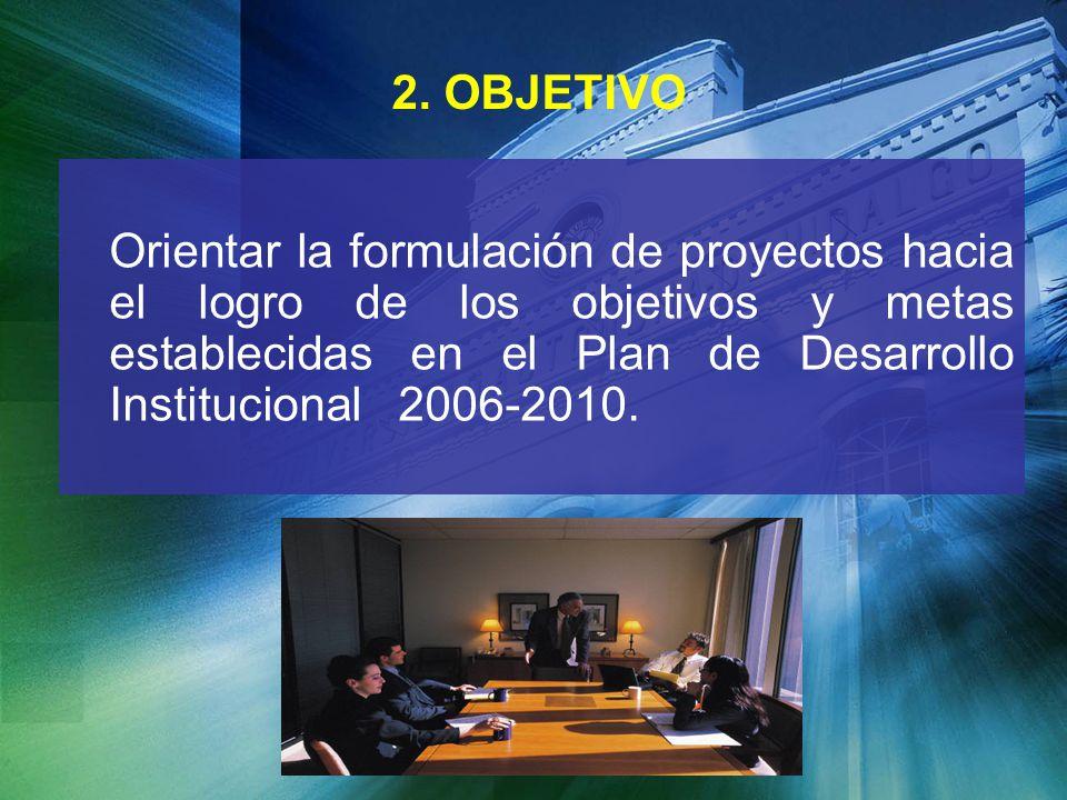 2. OBJETIVO Orientar la formulación de proyectos hacia el logro de los objetivos y metas establecidas en el Plan de Desarrollo Institucional 2006-2010