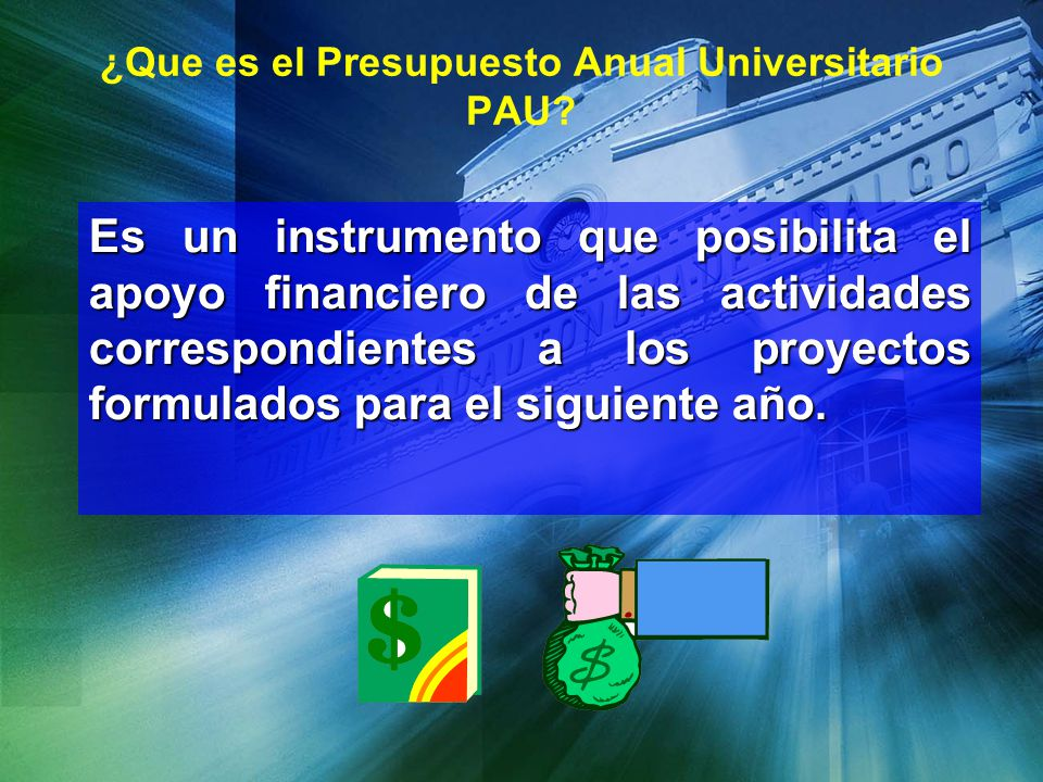 ¿Que es el Presupuesto Anual Universitario PAU? Es un instrumento que posibilita el apoyo financiero de las actividades correspondientes a los proyect