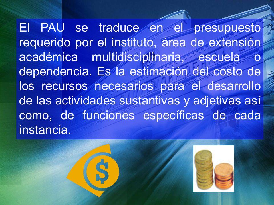 El PAU se traduce en el presupuesto requerido por el instituto, área de extensión académica multidisciplinaria, escuela o dependencia. Es la estimació