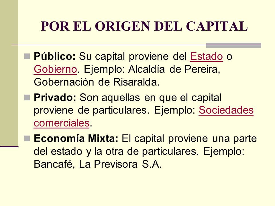 POR EL ORIGEN DEL CAPITAL Público: Su capital proviene del Estado o Gobierno. Ejemplo: Alcaldía de Pereira, Gobernación de Risaralda.Estado Gobierno P