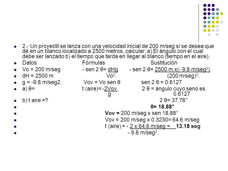 2.- Un proyectil se lanza con una velocidad inicial de 200 m/seg si se desea que dé en un blanco localizado a 2500 metros, calcular: a) El ángulo con