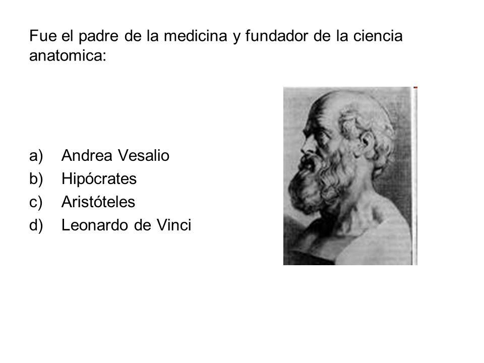Fue el padre de la medicina y fundador de la ciencia anatomica: a)Andrea Vesalio b)Hipócrates c)Aristóteles d)Leonardo de Vinci