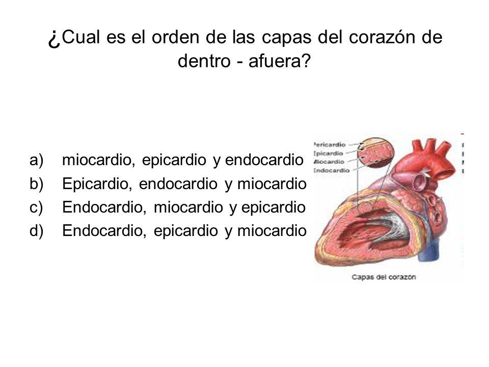 ¿ Cual es el orden de las capas del corazón de dentro - afuera? a)miocardio, epicardio y endocardio b)Epicardio, endocardio y miocardio c)Endocardio,