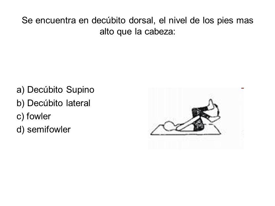 Se encuentra en decúbito dorsal, el nivel de los pies mas alto que la cabeza: a) Decúbito Supino b) Decúbito lateral c) fowler d) semifowler
