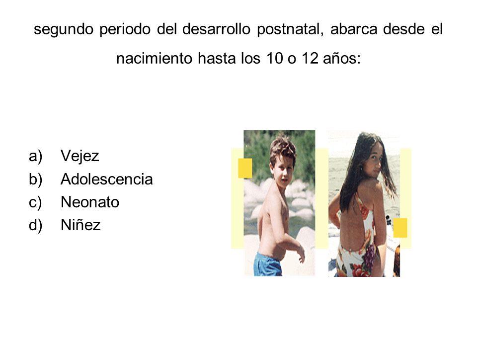segundo periodo del desarrollo postnatal, abarca desde el nacimiento hasta los 10 o 12 años: a)Vejez b)Adolescencia c)Neonato d)Niñez