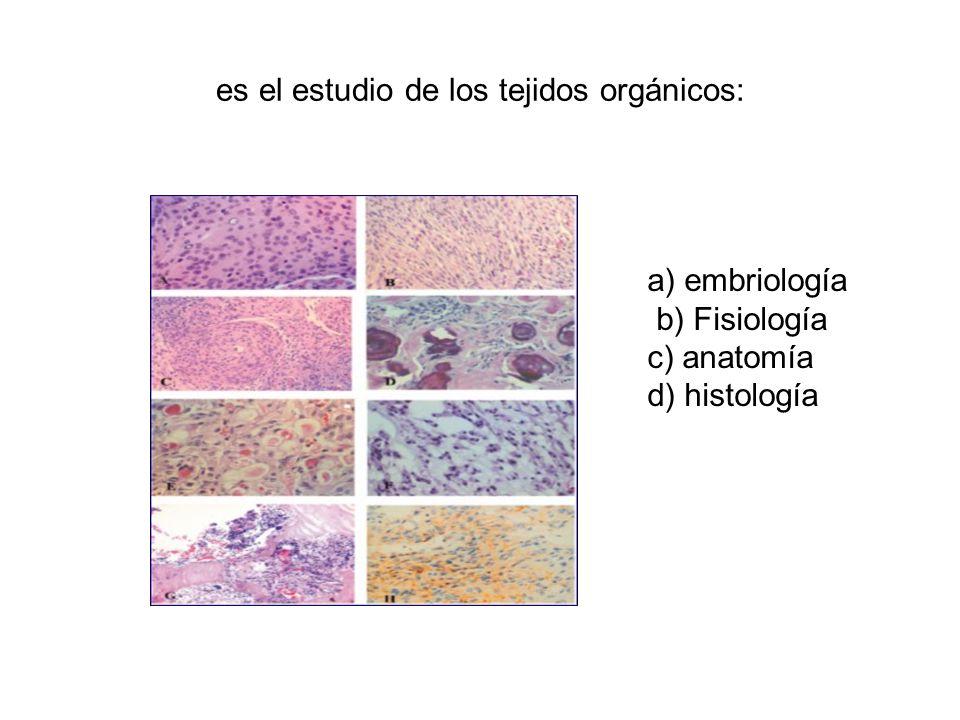 es el estudio de los tejidos orgánicos: a) embriología b) Fisiología c) anatomía d) histología