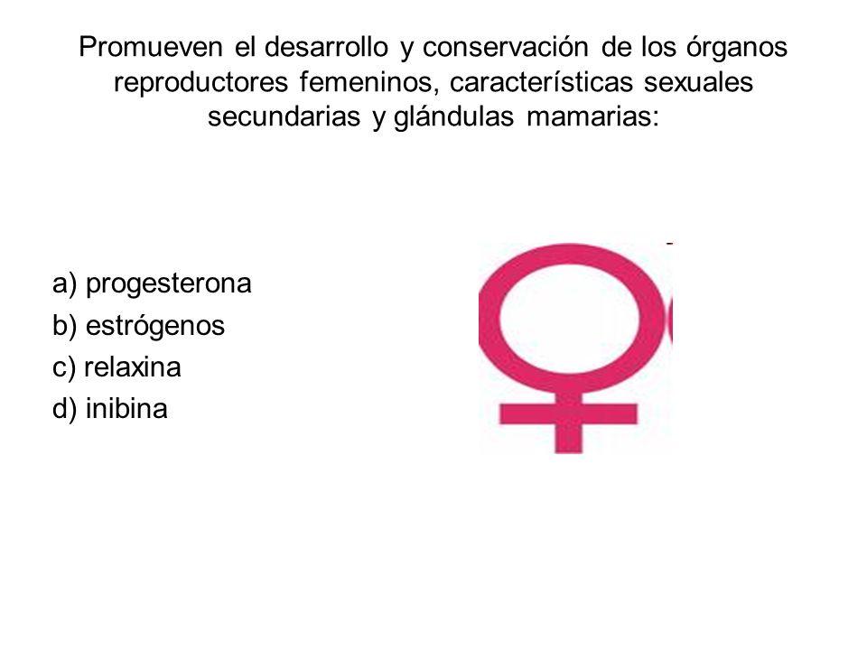 Promueven el desarrollo y conservación de los órganos reproductores femeninos, características sexuales secundarias y glándulas mamarias: a) progesterona b) estrógenos c) relaxina d) inibina
