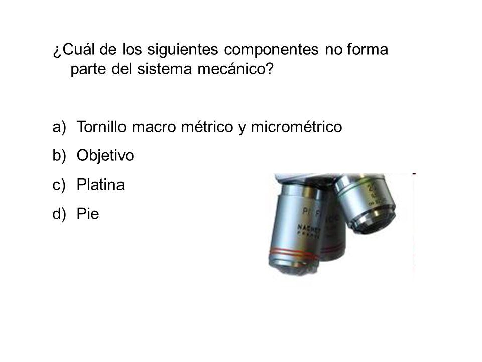 ¿Cuál de los siguientes componentes no forma parte del sistema mecánico? a)Tornillo macro métrico y micrométrico b)Objetivo c)Platina d)Pie