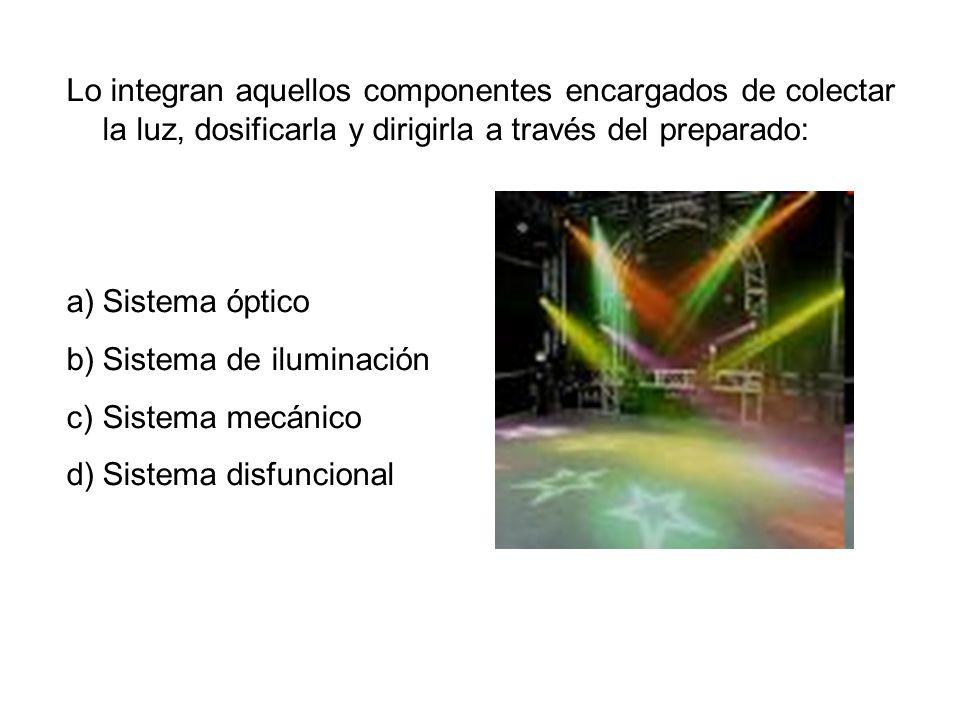 Lo integran aquellos componentes encargados de colectar la luz, dosificarla y dirigirla a través del preparado: a)Sistema óptico b)Sistema de iluminación c)Sistema mecánico d)Sistema disfuncional