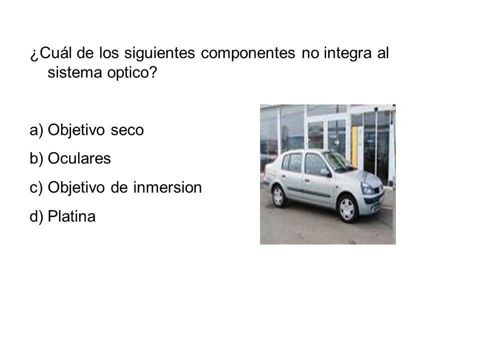 ¿Cuál de los siguientes componentes no integra al sistema optico? a)Objetivo seco b)Oculares c)Objetivo de inmersion d)Platina