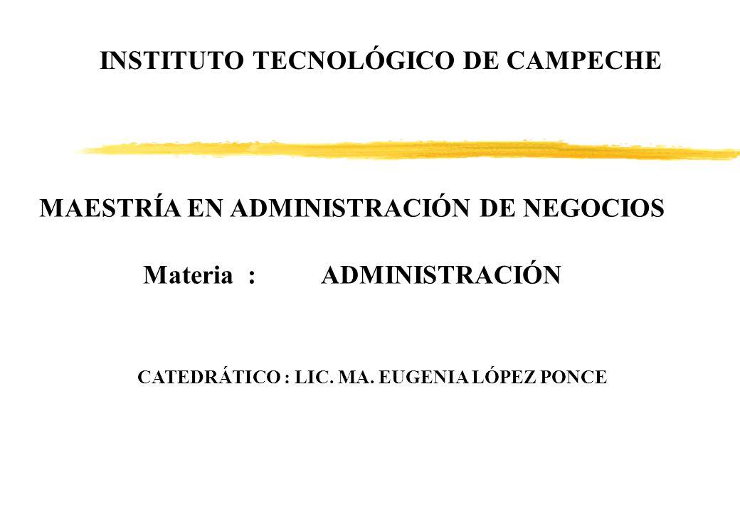 MAESTRÍA EN ADMINISTRACIÓN DE NEGOCIOS Materia :ADMINISTRACIÓN CATEDRÁTICO : LIC. MA. EUGENIA LÓPEZ PONCE INSTITUTO TECNOLÓGICO DE CAMPECHE