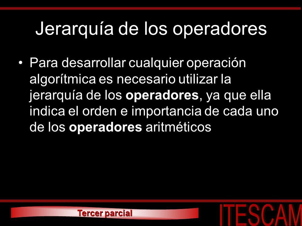Tercer parcial Jerarquía de los operadores Para desarrollar cualquier operación algorítmica es necesario utilizar la jerarquía de los operadores, ya q