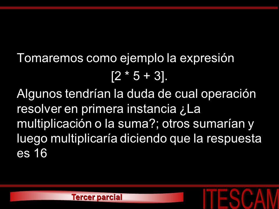 Tercer parcial Tomaremos como ejemplo la expresión [2 * 5 + 3]. Algunos tendrían la duda de cual operación resolver en primera instancia ¿La multiplic
