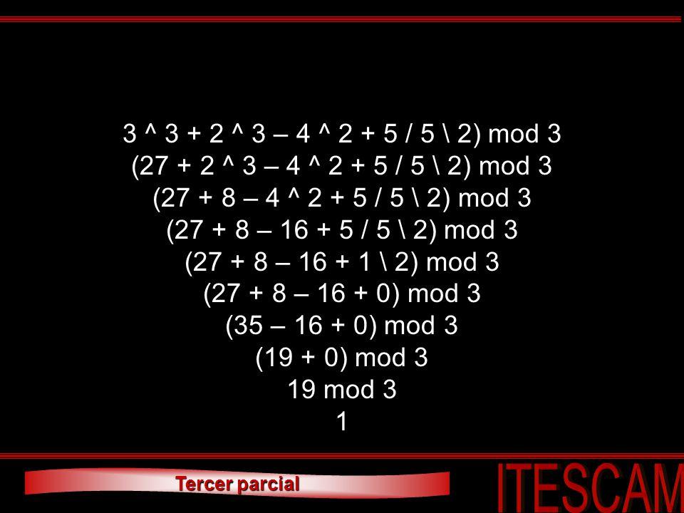 Tercer parcial 3 ^ 3 + 2 ^ 3 – 4 ^ 2 + 5 / 5 \ 2) mod 3 (27 + 2 ^ 3 – 4 ^ 2 + 5 / 5 \ 2) mod 3 (27 + 8 – 4 ^ 2 + 5 / 5 \ 2) mod 3 (27 + 8 – 16 + 5 / 5