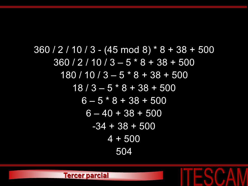 Tercer parcial 360 / 2 / 10 / 3 - (45 mod 8) * 8 + 38 + 500 360 / 2 / 10 / 3 – 5 * 8 + 38 + 500 180 / 10 / 3 – 5 * 8 + 38 + 500 18 / 3 – 5 * 8 + 38 +