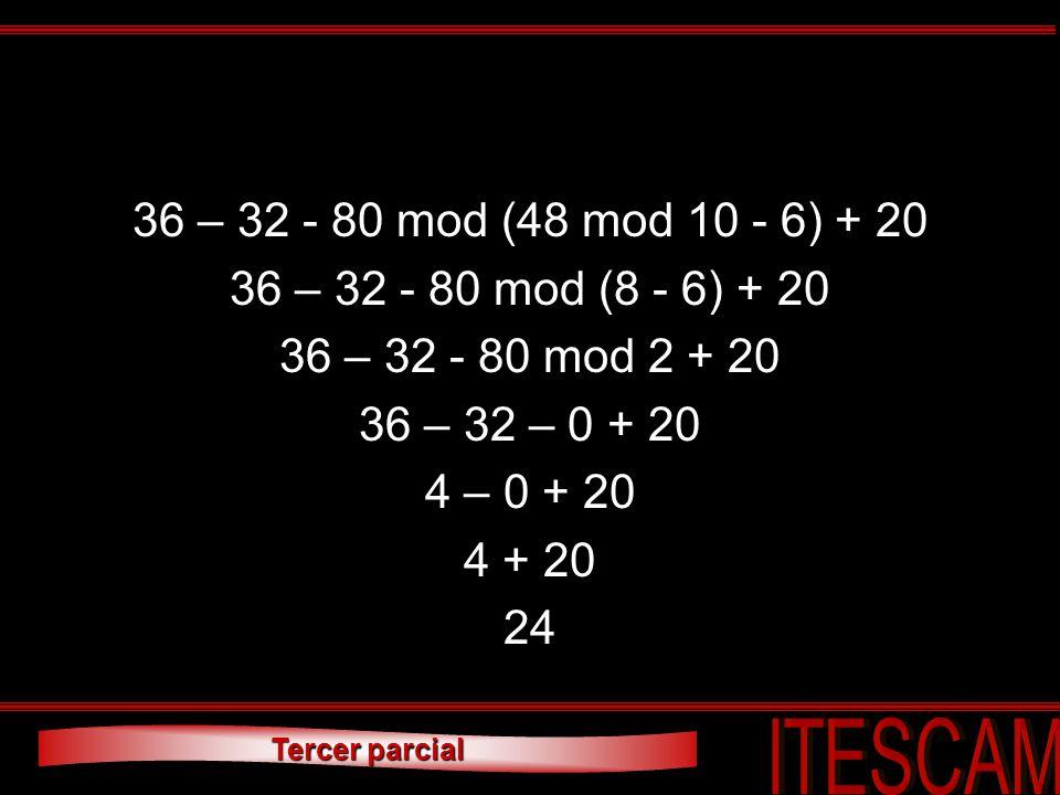Tercer parcial 36 – 32 - 80 mod (48 mod 10 - 6) + 20 36 – 32 - 80 mod (8 - 6) + 20 36 – 32 - 80 mod 2 + 20 36 – 32 – 0 + 20 4 – 0 + 20 4 + 20 24