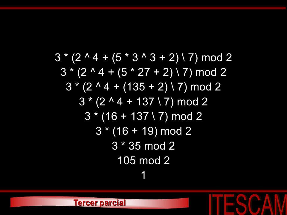 Tercer parcial 3 * (2 ^ 4 + (5 * 3 ^ 3 + 2) \ 7) mod 2 3 * (2 ^ 4 + (5 * 27 + 2) \ 7) mod 2 3 * (2 ^ 4 + (135 + 2) \ 7) mod 2 3 * (2 ^ 4 + 137 \ 7) mo