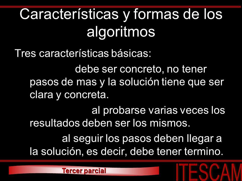 Tercer parcial Características y formas de los algoritmos Tres características básicas: 1.Preciso: debe ser concreto, no tener pasos de mas y la soluc