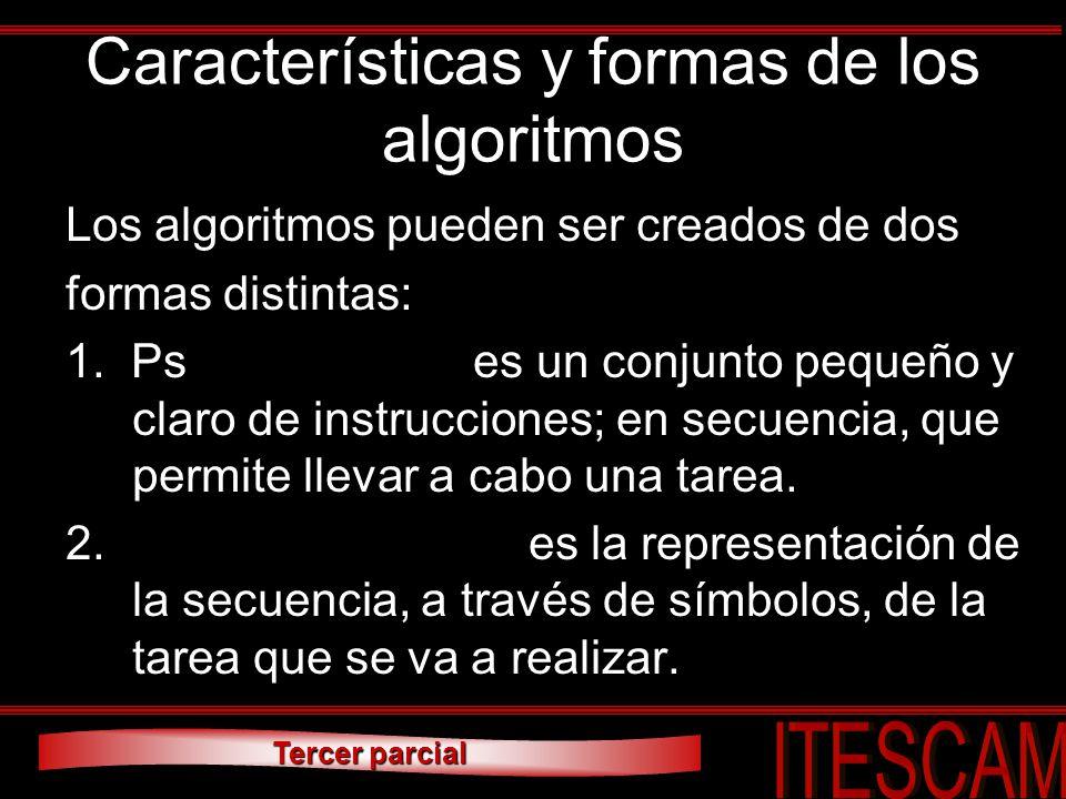 Tercer parcial Características y formas de los algoritmos Los algoritmos pueden ser creados de dos formas distintas: 1. Pseudo-código: es un conjunto
