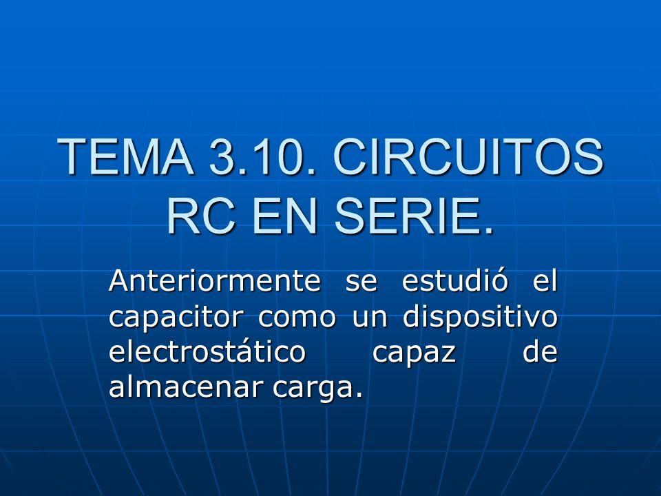 TEMA 3.10. CIRCUITOS RC EN SERIE. Anteriormente se estudió el capacitor como un dispositivo electrostático capaz de almacenar carga.