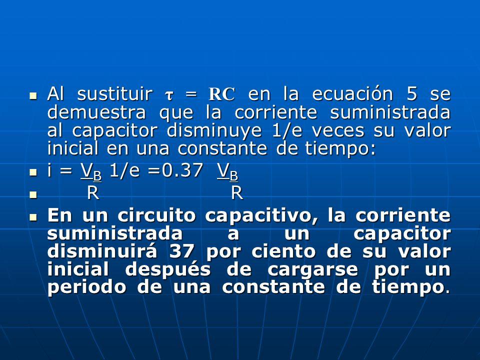 Al sustituir τ = RC en la ecuación 5 se demuestra que la corriente suministrada al capacitor disminuye 1/e veces su valor inicial en una constante de tiempo: Al sustituir τ = RC en la ecuación 5 se demuestra que la corriente suministrada al capacitor disminuye 1/e veces su valor inicial en una constante de tiempo: i = V B 1/e =0.37 V B i = V B 1/e =0.37 V B R R R R En un circuito capacitivo, la corriente suministrada a un capacitor disminuirá 37 por ciento de su valor inicial después de cargarse por un periodo de una constante de tiempo.