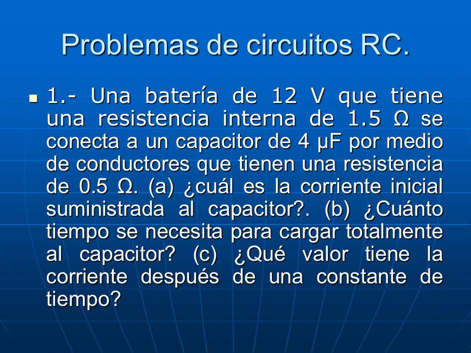 Problemas de circuitos RC. 1.- Una batería de 12 V que tiene una resistencia interna de 1.5 Ω se conecta a un capacitor de 4 μF por medio de conductor
