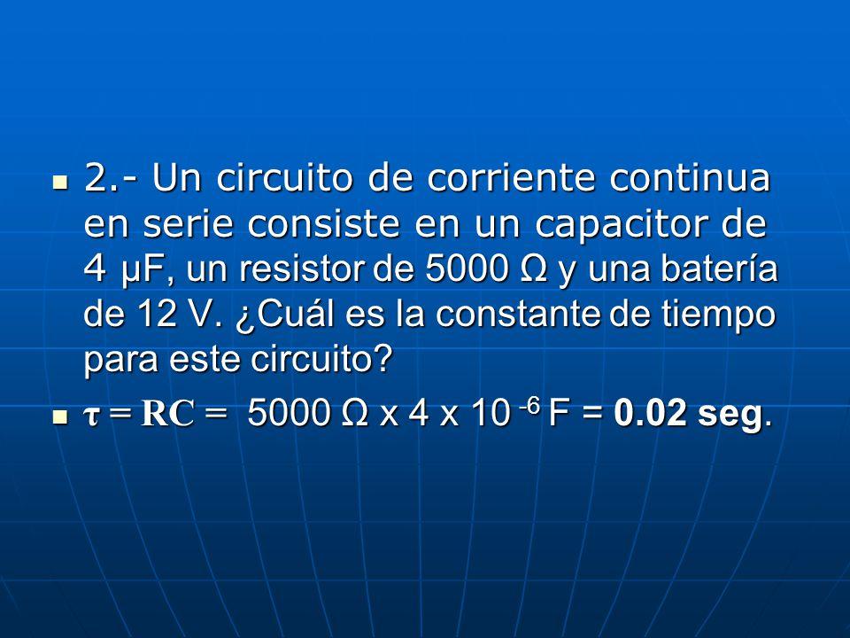 2.- Un circuito de corriente continua en serie consiste en un capacitor de 4 μF, un resistor de 5000 Ω y una batería de 12 V. ¿Cuál es la constante de