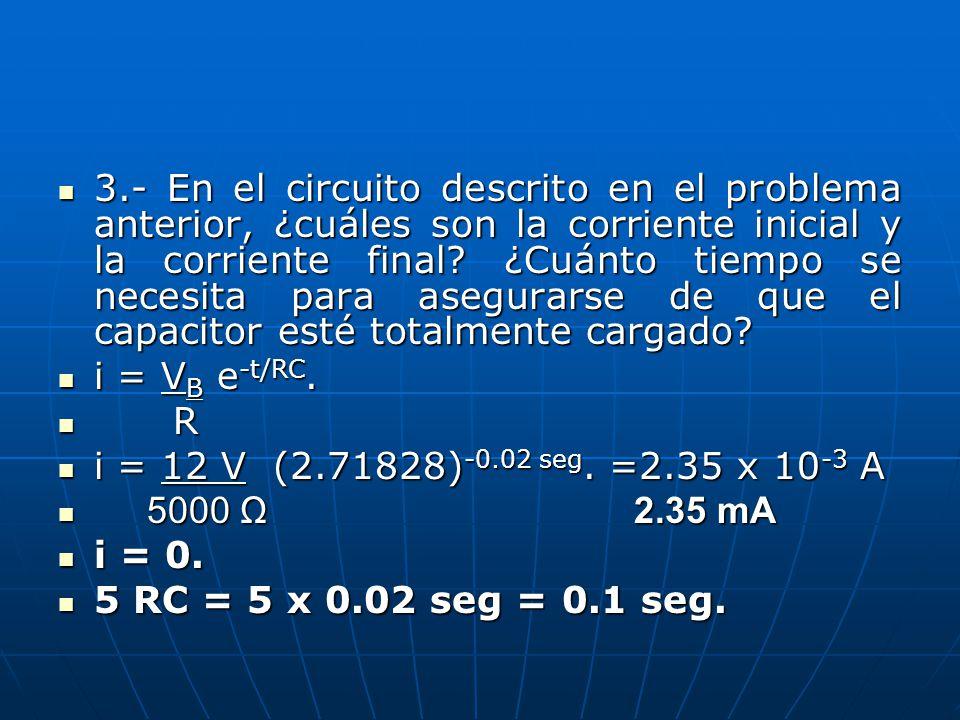3.- En el circuito descrito en el problema anterior, ¿cuáles son la corriente inicial y la corriente final? ¿Cuánto tiempo se necesita para asegurarse