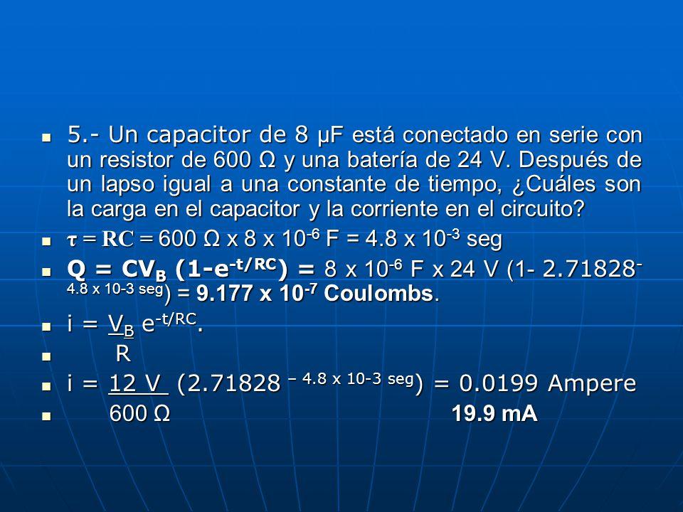 5.- Un capacitor de 8 μF está conectado en serie con un resistor de 600 Ω y una batería de 24 V. Después de un lapso igual a una constante de tiempo,