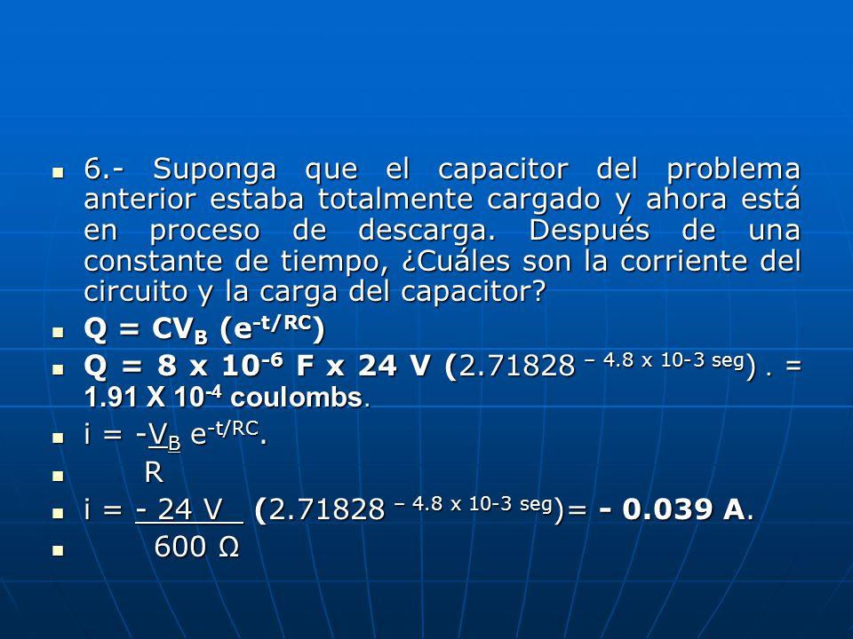 6.- Suponga que el capacitor del problema anterior estaba totalmente cargado y ahora está en proceso de descarga.