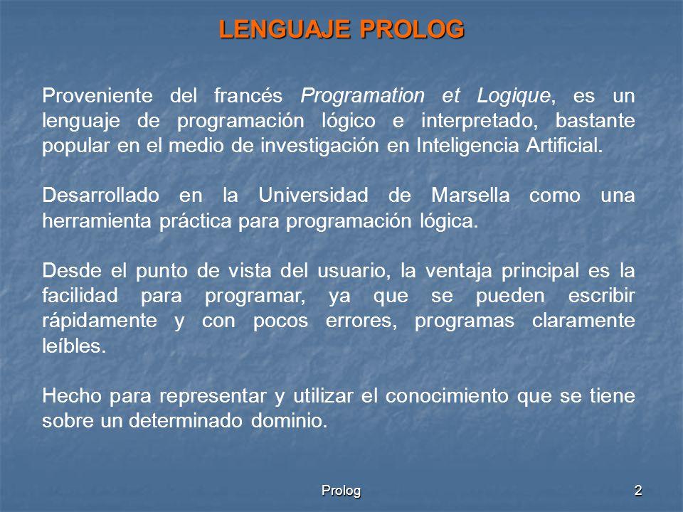 Prolog2 LENGUAJE PROLOG Proveniente del francés Programation et Logique, es un lenguaje de programación lógico e interpretado, bastante popular en el medio de investigación en Inteligencia Artificial.