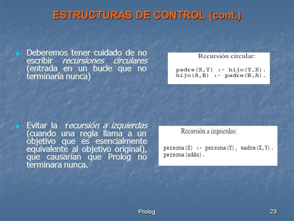 Prolog23 ESTRUCTURAS DE CONTROL (cont.) Deberemos tener cuidado de no escribir recursiones circulares (entrada en un bucle que no terminaría nunca) Evitar la recursión a izquierdas (cuando una regla llama a un objetivo que es esencialmente equivalente al objetivo original), que causarían que Prolog no terminara nunca.