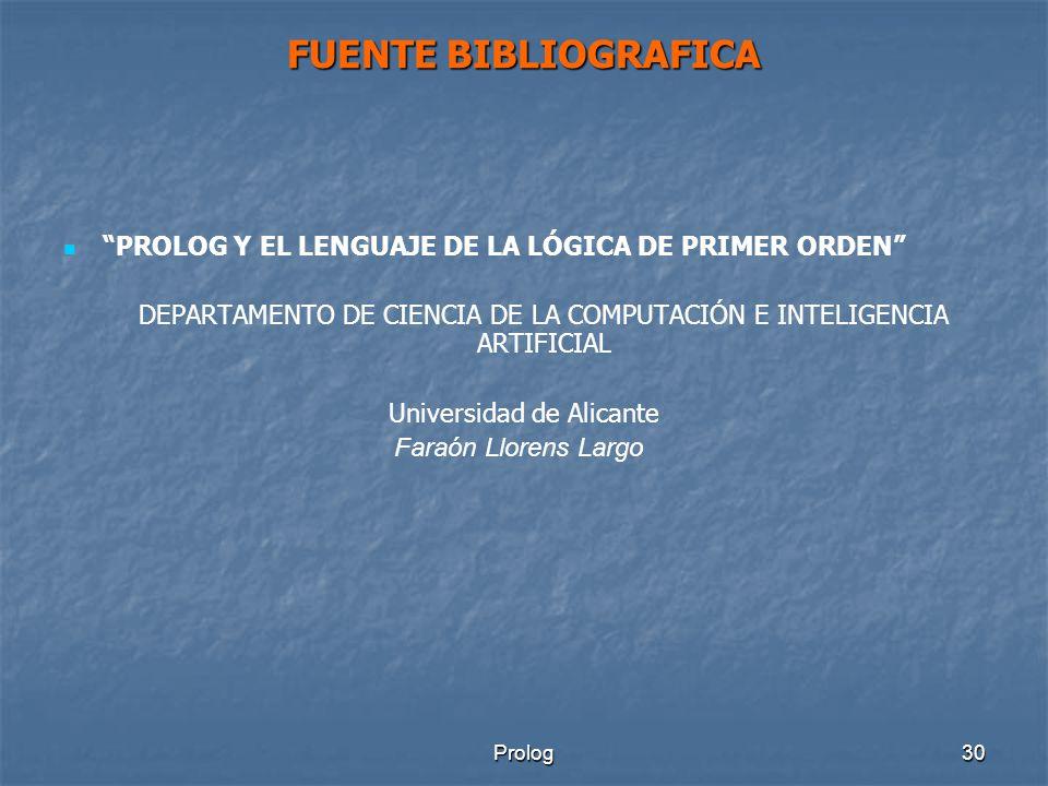 Prolog30 FUENTE BIBLIOGRAFICA PROLOG Y EL LENGUAJE DE LA LÓGICA DE PRIMER ORDEN DEPARTAMENTO DE CIENCIA DE LA COMPUTACIÓN E INTELIGENCIA ARTIFICIAL Universidad de Alicante Faraón Llorens Largo